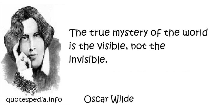Oscar Wilde - The true mystery of the world is the visible, not the invisible.