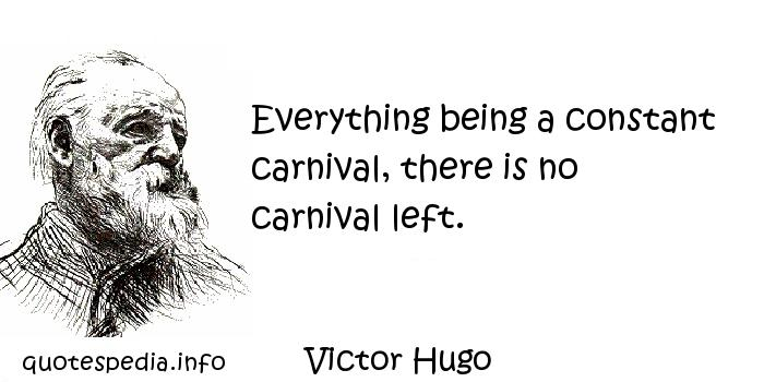 Victor Hugo - Everything being a constant carnival, there is no carnival left.
