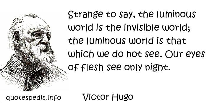Victor Hugo - Strange to say, the luminous world is the invisible world; the luminous world is that which we do not see. Our eyes of flesh see only night.
