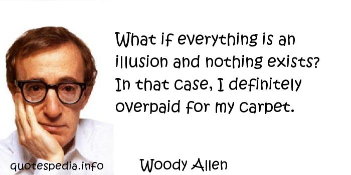Woody Allen - What if everything is an illusion and nothing exists? In that case, I definitely overpaid for my carpet.