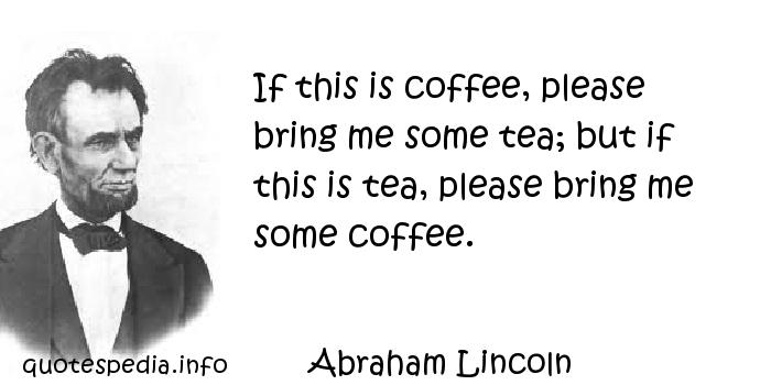 Abraham Lincoln - If this is coffee, please bring me some tea; but if this is tea, please bring me some coffee.