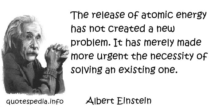Albert Einstein - The release of atomic energy has not created a new problem. It has merely made more urgent the necessity of solving an existing one.