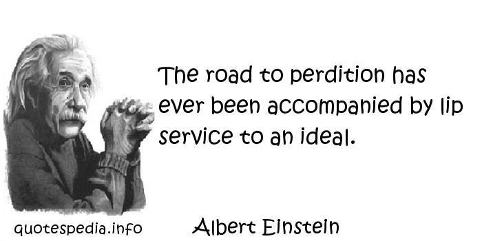 Albert Einstein - The road to perdition has ever been accompanied by lip service to an ideal.