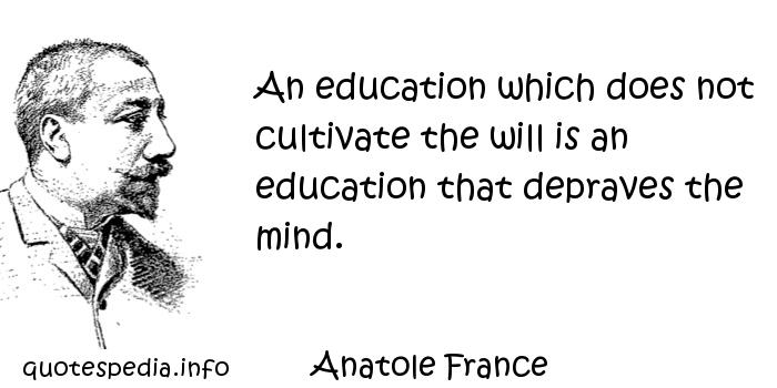 Anatole France - An education which does not cultivate the will is an education that depraves the mind.