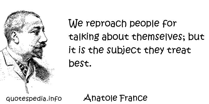 Anatole France - We reproach people for talking about themselves; but it is the subject they treat best.
