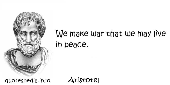 Aristotel - We make war that we may live in peace.
