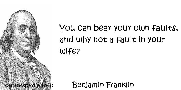 Benjamin Franklin - You can bear your own faults, and why not a fault in your wife?