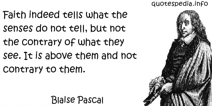 Blaise Pascal - Faith indeed tells what the senses do not tell, but not the contrary of what they see. It is above them and not contrary to them.