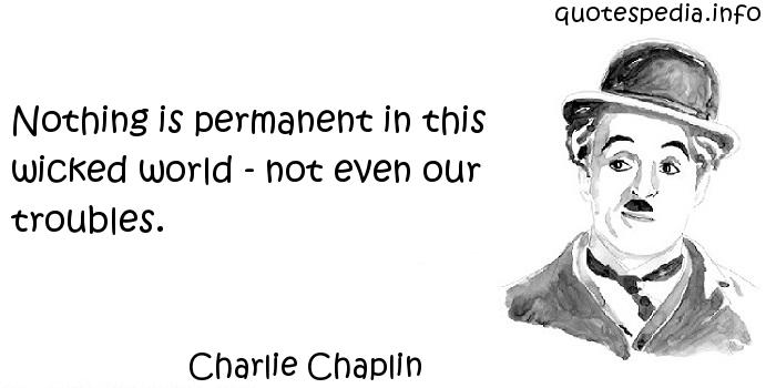 Charlie Chaplin - Nothing is permanent in this wicked world - not even our troubles.