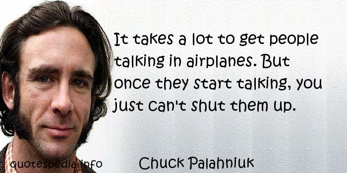 Chuck Palahniuk - It takes a lot to get people talking in airplanes. But once they start talking, you just can't shut them up.