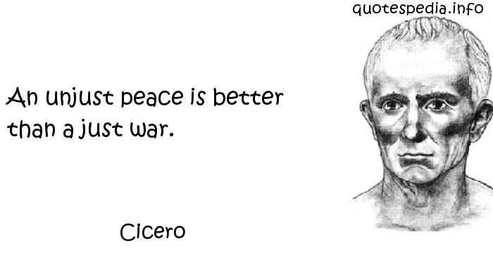 Cicero - An unjust peace is better than a just war.