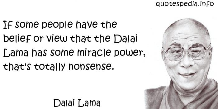 Dalai Lama - If some people have the belief or view that the Dalai Lama has some miracle power, that's totally nonsense.