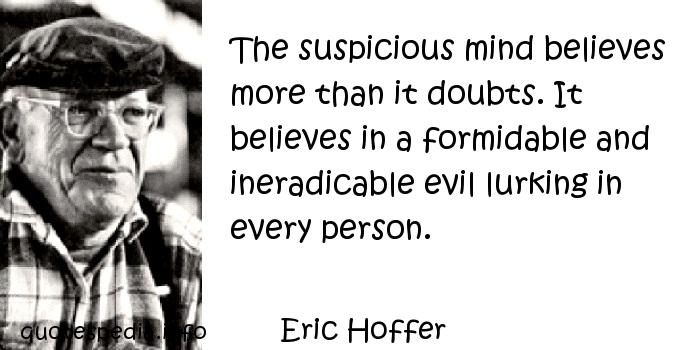 Eric Hoffer - The suspicious mind believes more than it doubts. It believes in a formidable and ineradicable evil lurking in every person.
