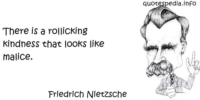 Friedrich Nietzsche - There is a rollicking kindness that looks like malice.