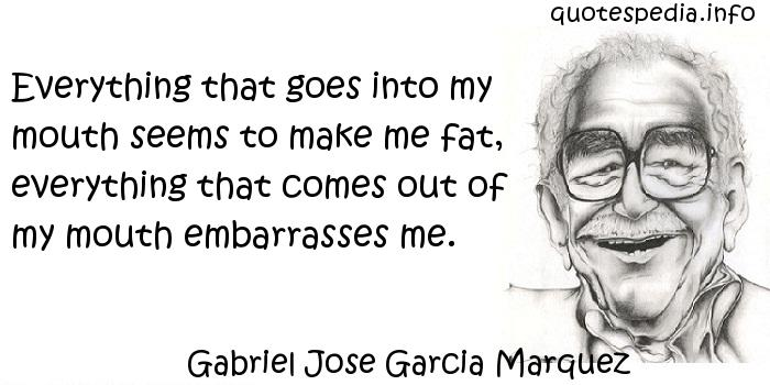 Gabriel Jose Garcia Marquez - Everything that goes into my mouth seems to make me fat, everything that comes out of my mouth embarrasses me.