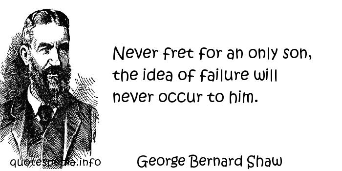 George Bernard Shaw - Never fret for an only son, the idea of failure will never occur to him.