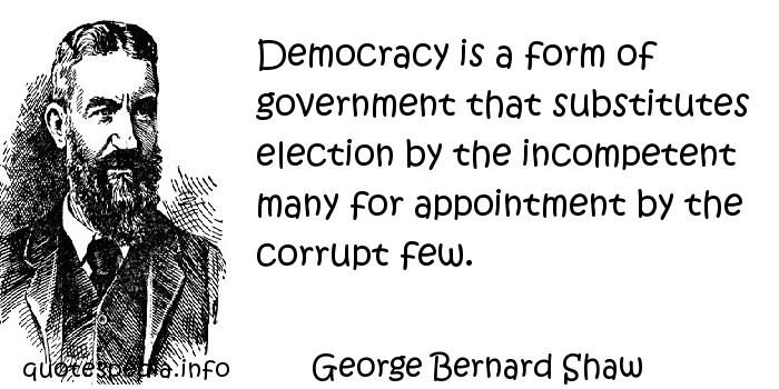 George Bernard Shaw - Democracy is a form of government that substitutes election by the incompetent many for appointment by the corrupt few.