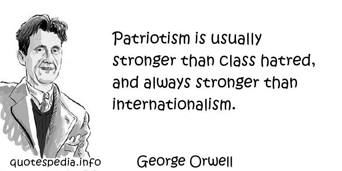 George Orwell - Patriotism is usually stronger than class hatred, and always stronger than internationalism.