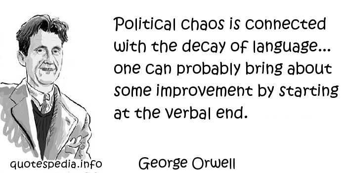 George Orwell - Political chaos is connected with the decay of language... one can probably bring about some improvement by starting at the verbal end.