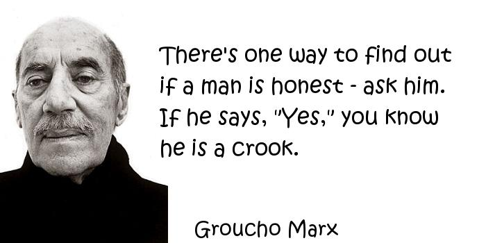 Groucho Marx - There's one way to find out if a man is honest - ask him. If he says,