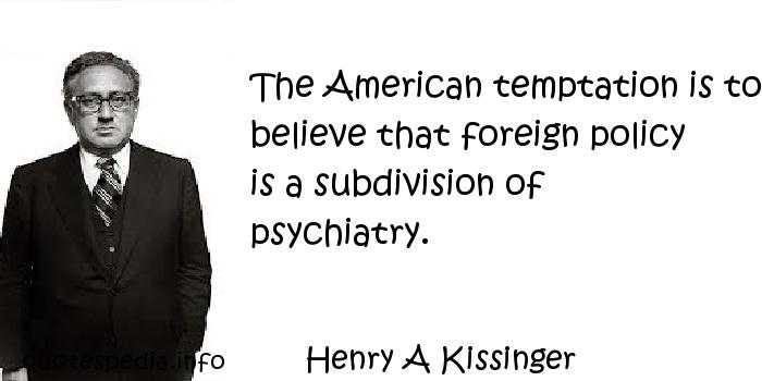 Henry A Kissinger - The American temptation is to believe that foreign policy is a subdivision of psychiatry.