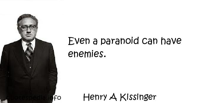 Henry A Kissinger - Even a paranoid can have enemies.