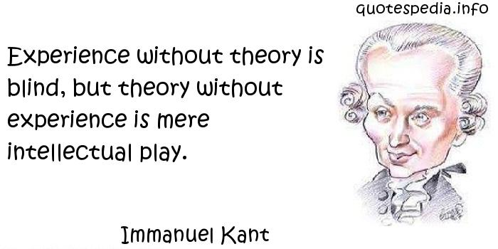 Immanuel Kant - Experience without theory is blind, but theory without experience is mere intellectual play.