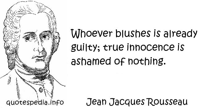 Jean Jacques Rousseau - Whoever blushes is already guilty; true innocence is ashamed of nothing.
