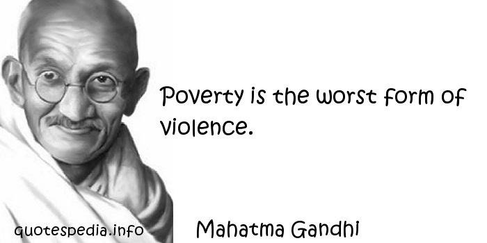 Mahatma Gandhi - Poverty is the worst form of violence.
