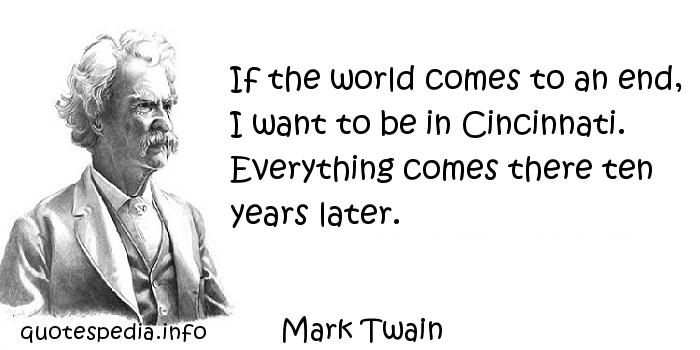 Mark Twain - If the world comes to an end, I want to be in Cincinnati. Everything comes there ten years later.