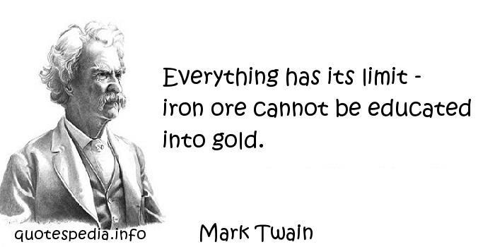 Mark Twain - Everything has its limit - iron ore cannot be educated into gold.