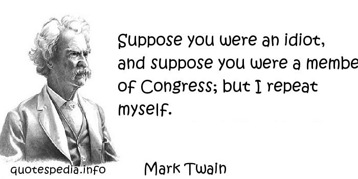 Mark Twain - Suppose you were an idiot, and suppose you were a member of Congress; but I repeat myself.