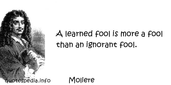 Moliere - A learned fool is more a fool than an ignorant fool.