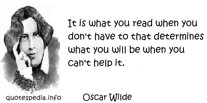 Oscar Wilde - It is what you read when you don't have to that determines what you will be when you can't help it.