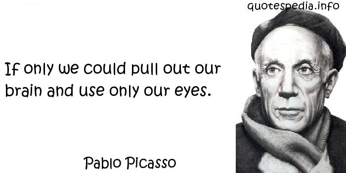 Pablo Picasso - If only we could pull out our brain and use only our eyes.