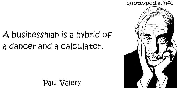 Paul Valery - A businessman is a hybrid of a dancer and a calculator.