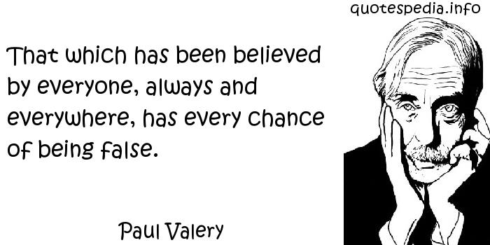 Paul Valery - That which has been believed by everyone, always and everywhere, has every chance of being false.