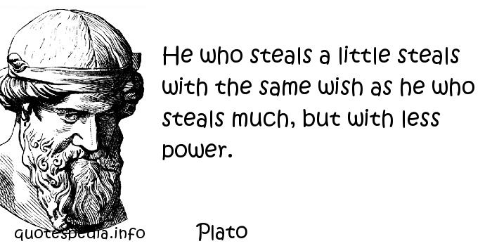 Plato - He who steals a little steals with the same wish as he who steals much, but with less power.