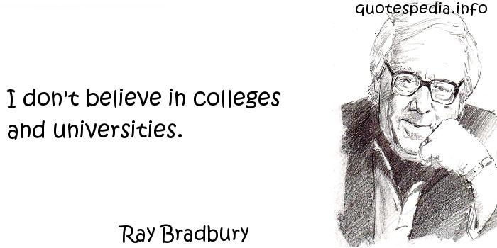 Ray Bradbury - I don't believe in colleges and universities.