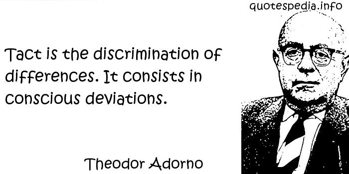 Theodor Adorno - Tact is the discrimination of differences. It consists in conscious deviations.