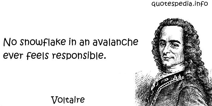 Voltaire - No snowflake in an avalanche ever feels responsible.