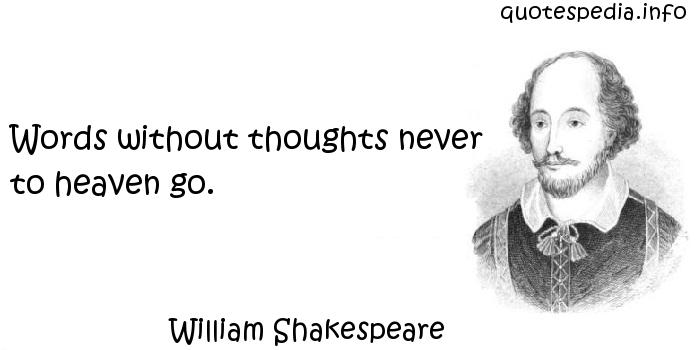 William Shakespeare - Words without thoughts never to heaven go.