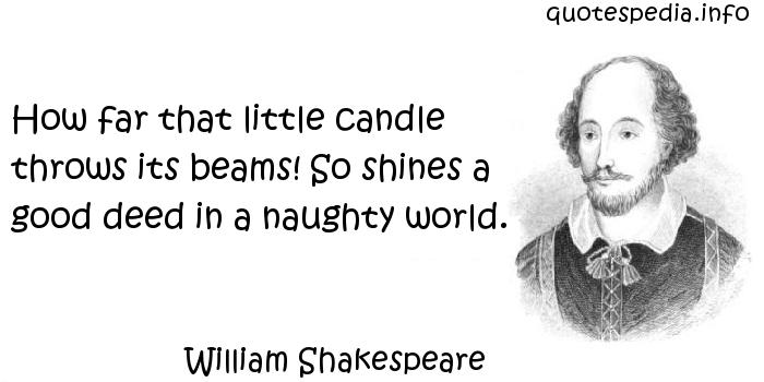 William Shakespeare - How far that little candle throws its beams! So shines a good deed in a naughty world.