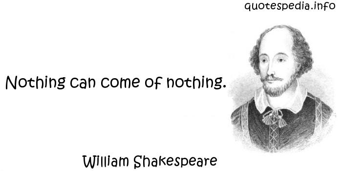 William Shakespeare - Nothing can come of nothing.