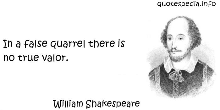 William Shakespeare - In a false quarrel there is no true valor.