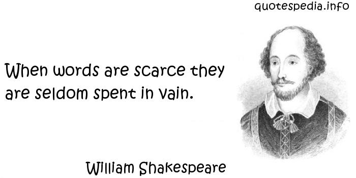 William Shakespeare - When words are scarce they are seldom spent in vain.