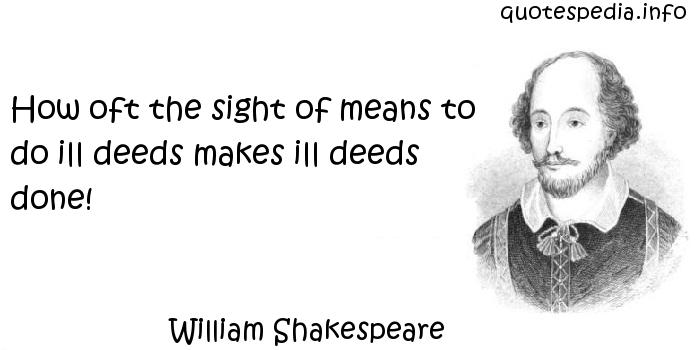 William Shakespeare - How oft the sight of means to do ill deeds makes ill deeds done!