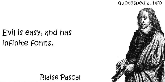 Blaise Pascal - Evil is easy, and has infinite forms.