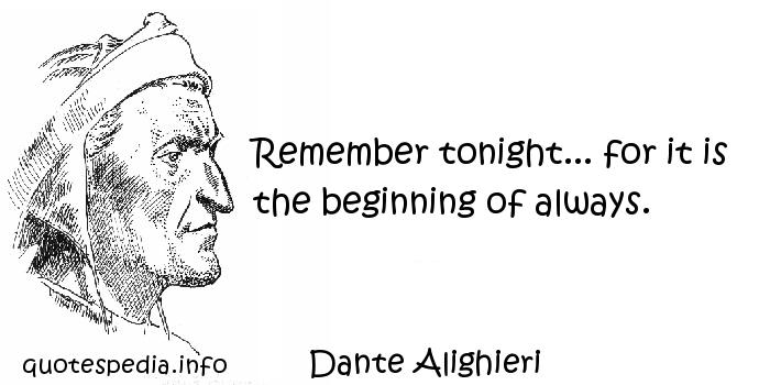 Dante Alighieri - Remember tonight... for it is the beginning of always.