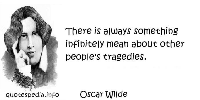 Oscar Wilde - There is always something infinitely mean about other people's tragedies.
